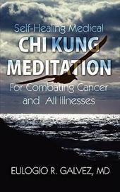 Self-Healing Medical Chi Kung Meditation: For Combating Cancer and All Illnesses