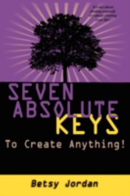 Seven Absolute Keys to Create Anything! 9781606932254