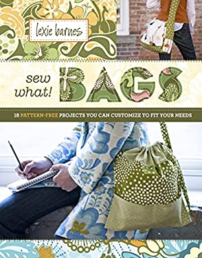 Sew What! Bags: 18 Pattern-Free Projects You Can Customize to Fit Your Needs 9781603420921