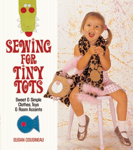 Sewing for Tiny Tots: Sweet & Simple Clothes, Toys & Room Accents 9781600590283