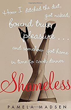 Shameless: How I Ditched the Diet, Got Naked, Found True Pleasure... and Somehow Got Home in Time to Cook Dinner 9781605291758
