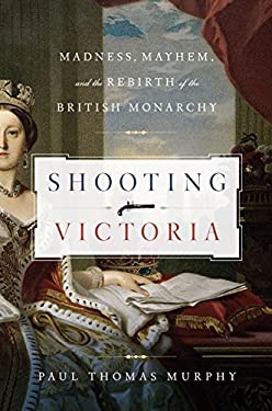 Shooting Victoria: Madness, Mayhem, and the Rebirth of the British Monarchy 9781605983547