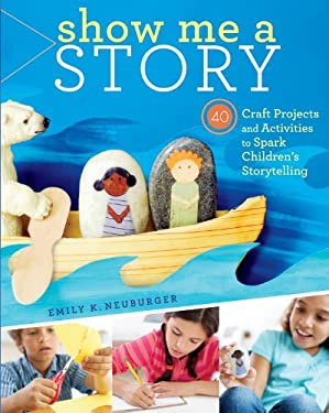 Show Me a Story: 40 Craft Projects and Activities to Spark Children's Storytelling 9781603429887