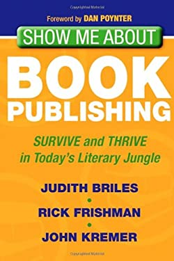 Show Me about Book Publishing: Survive and Thrive in Today's Literary Jungle 9781600378553