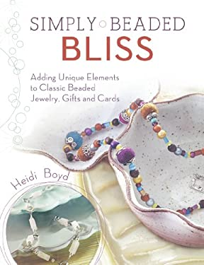 Simply Beaded Bliss: Adding Unique Elements to Classic Beaded Jewelry, Gifts and Cards 9781600610950