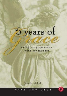Six Years of Grace: Caregiving Episodes with My Mother 9781602477148