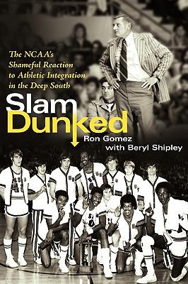 Slam Dunked: The NCAA's Shameful Reaction to Athletic Integration in the Deep South 9781604811247