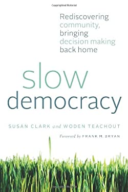 Slow Democracy: Rediscovering Community, Bringing Decision Making Back Home 9781603584135
