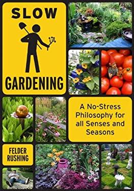 Slow Gardening: A No-Stress Philosophy for All Senses and All Seasons 9781603582674