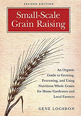 Small-Scale Grain Raising: An Organic Guide to Growing, Processing, and Using Nutritious Whole Grains for Home Gardeners and Local Farmers 9781603580779