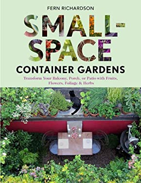 Small-Space Container Gardens: Transform Your Balcony, Porch, or Patio with Fruits, Flowers, Foliage & Herbs 9781604692419