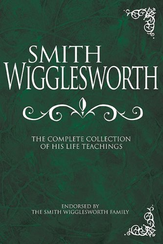 Smith Wigglesworth: The Complete Collection of His Life Teachings 9781603740838