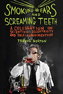 Smoking Ears and Screaming Teeth: A Celebration of Scientific Eccentricity and Self-Experimentation 9781605982540