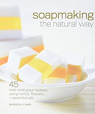 Soapmaking the Natural Way: 45 Melt-And-Pour Recipes Using Herbs, Flowers & Essential Oils 9781600597817