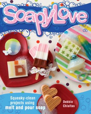 Soapylove: Squeaky-Clean Projects Using Melt-And-Pour Soap 9781600611704