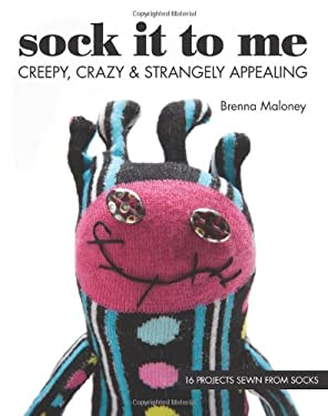Sock It to Me: Creepy, Crazy & Strangely Appealing 16 Projects Sewn from Socks 9781607056454
