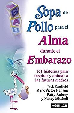 Sopa de Pollo Para El Alma Durante El Embarazo: 101 Historias Para Inspirar y Animar a Las Futuras Madres 9781603960076