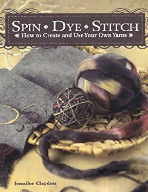 Spin Dye Stitch: How to Create and Use Your Own Yarns 9781600611551