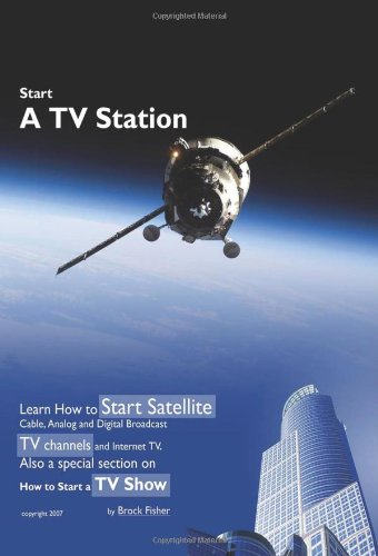 Start a TV Station: Learn How to Start Satellite, Cable, Analog and Digital Broadcast TV Channel, and Internet TV. Also a Special Section 9781605306919
