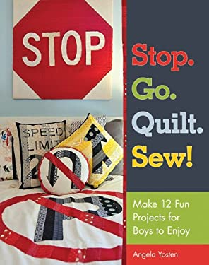 Stop. Go. Quilt. Sew!: Make 12 Fun Projects for Boys to Enjoy 9781607054849