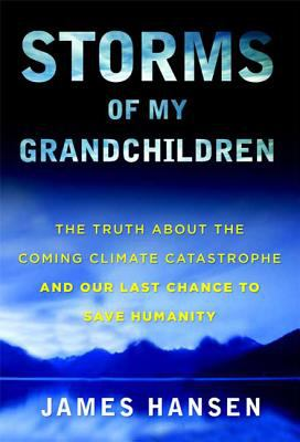 Storms of My Grandchildren: The Truth about the Coming Climate Catastrophe and Our Last Chance to Save Humanity 9781608192007
