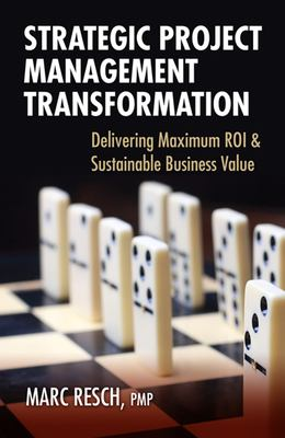 Strategic Project Management Transformation: Delivering Maximum ROI & Sustainable Business Value 9781604270648