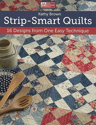 Strip-Smart Quilts: 16 Designs from One Easy Technique 9781604680553