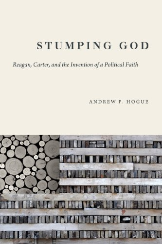 Stumping God: Reagan, Carter, and the Invention of a Political Faith 9781602584297