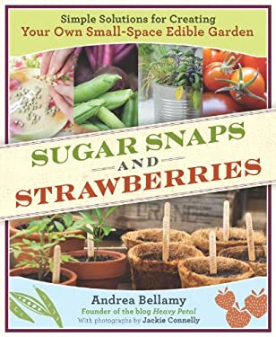 Sugar Snaps & Strawberries: Simple Solutions for Creating Your Own Small-Space Edible Garden 9781604691245