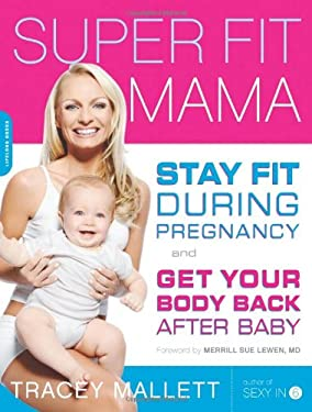 Super Fit Mama: Stay Fit During Pregnancy and Get Your Body Back After Baby 9781600940316
