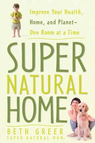 Super Natural Home: Improve Your Health, Home, and Planet -- One Room at a Time 9781605299815