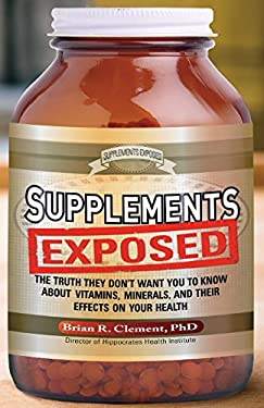Supplements Exposed: The Truth They Dont Want You to Know about Vitamins, Minerals, and Their Effects on Your Health 9781601630902