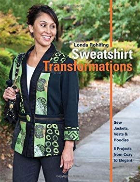 Sweatshirt Transformations: Sew Jackets, Vests & Hoodies 8 Projects from Cozy to Elegant 9781607055549