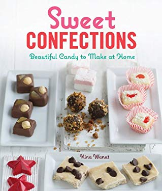 Sweet Confections: Beautiful Candy to Make at Home 9781600599200