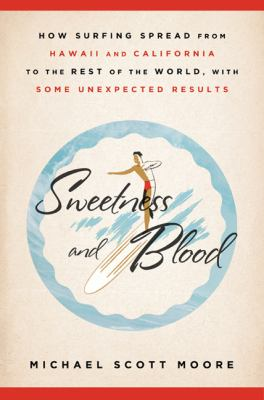 Sweetness and Blood: How Surfing Spread from Hawaii and California to the Rest of the World, with Some Unexpected Results 9781605294278