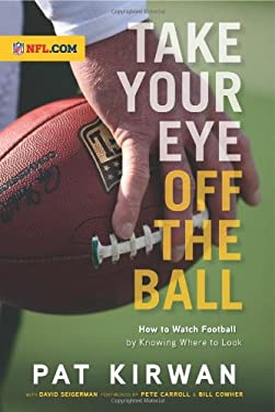 Take Your Eye Off the Ball: How to Watch Football by Knowing Where to Look 9781600783913