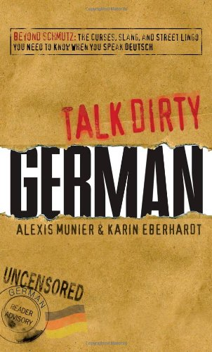 Talk Dirty German: Beyond Schmutz: The Curses, Slang, and Street Lingo You Need to Know to Speak Deutsch 9781605506531