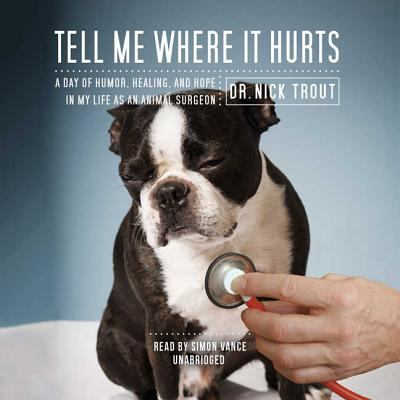Tell Me Where It Hurts: A Day of Humor, Healing, and Hope in My Life as an Animal Surgeon 9781602833487