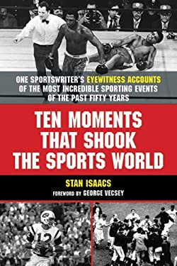 Ten Moments That Shook the Sports World: One Sportswriter's Eyewitness Accounts of the Most Incredible Sporting Events of the Past Fifty Years 9781602396289