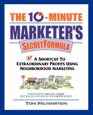 The 10-Minute Marketer's Secret Formula: A Shortcut to Extraordinary Profits Using Neighborhood Marketing 9781600377013