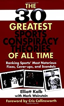 The 30 Greatest Sports Conspiracy Theories of All Time: Ranking Sports' Most Notorious Fixes, Cover-Ups, and Scandals 9781602396784