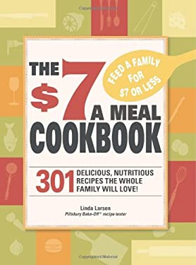 The $7 Meals Cookbook $7 Meals Cookbook: 301 Delicious Dishes You Can Make for Seven Dollars or Less 301 Delicious Dishes You Can Make for Seven Dolla 9781605501093