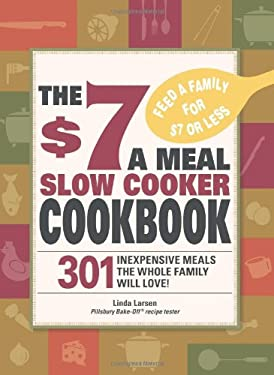 The $7 a Meal Slow Cooker Cookbook $7 a Meal Slow Cooker Cookbook: 301 Delicious, Nutritious Recipes the Whole Family Will Love301 Delicious, Nutritio 9781605501185