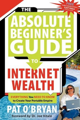 The Absolute Beginner's Guide to Internet Wealth: Everything You Need to Know to Create Your Portable Empire 9781600370304