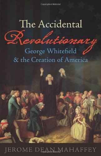 The Accidental Revolutionary: George Whitefield and the Creation of America 9781602583917