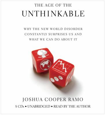 The Age of the Unthinkable: Why the New World Disorder Constantly Surprises Us and What We Can Do about It 9781600247200