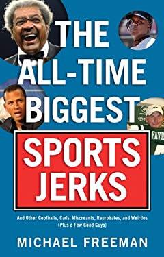 The All-Time Biggest Sports Jerks: And Other Goofballs, Cads, Miscreants, Reprobates, and Weirdos (Plus a Few Good Guys) 9781600781780
