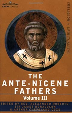 The Ante-Nicene Fathers: The Writings of the Fathers Down to A.D. 325 Volume III Latin Christianity: Its Founder, Tertullian -Three Parts: 1. A 9781602064737