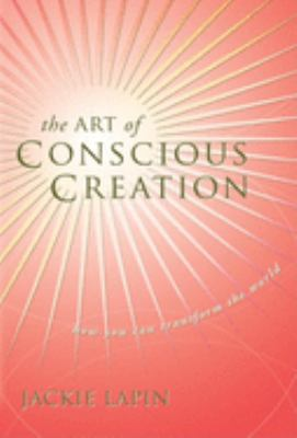 The Art of Conscious Creation: How You Can Transform the World 9781601940094