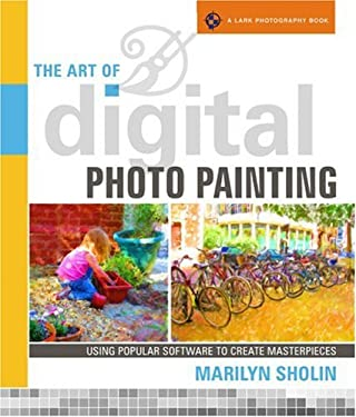 The Art of Digital Photo Painting: Using Popular Software to Create Masterpieces 9781600591013